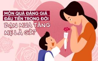 Món quà đáng giá đầu tiên trong đời bạn mua tặng Mẹ là gì?