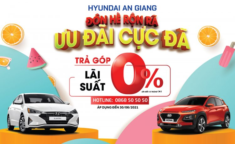 Hyundai An Giang ưu đãi tháng 6: Trả góp lãi suất 0% lên đến 12 tháng